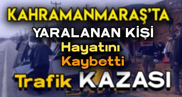 Kahramanmaraş'ta Trafik Kazasında Yaralanan Kişi Hayatını Kaybetti