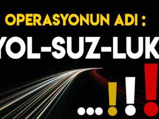 OPERASYONUN ADI YOLSUZLUK !